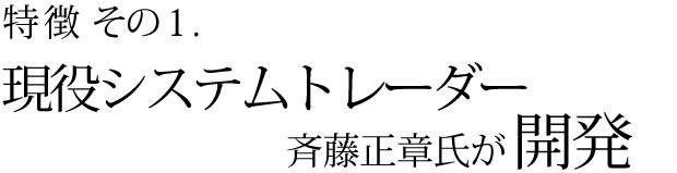特徴その1 現役システムトレーダー斉藤正章氏が開発
